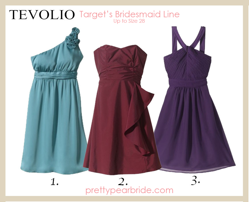 Target's TEVOLIO Bridesmaid dresses. 1. Women's One-Shoulder Rosette Silky Chiffon Dress, $69.99 {Up to Size 26W} 2. Women's Strapless Taffeta Dress w/Ruffle, $69.99 {Up to Size 28W} 3. Women's Halter Neck Chiffon Dress, $69.99 {Up to Size 28W}