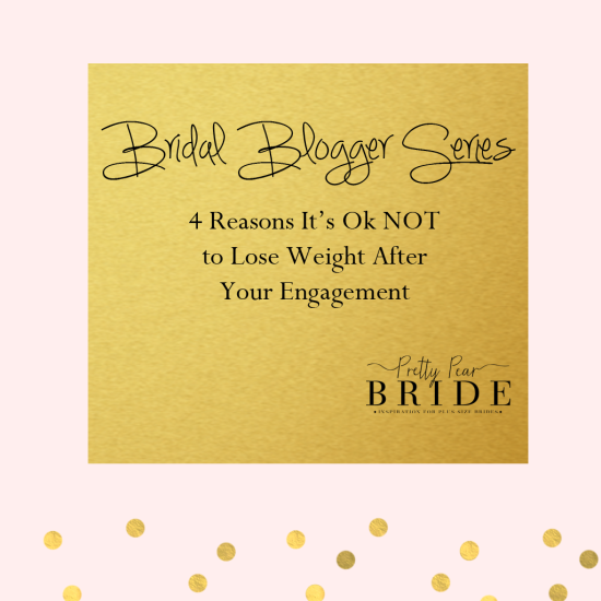 Bridal Blogger | Four Reasons It's Okay NOT to Lose Weight After Your Engagement